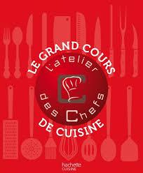 cours de cuisine grand chef le grand cours de cuisine de l atelier des chefs hachette pratique