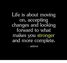 life is about moving on accepting changes and looking forward to