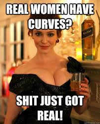 Real Women Meme - real women have curves shit just got real misc quickmeme