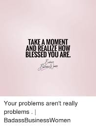 Blessed Meme - take a moment and realize how blessed you are your problems aren t