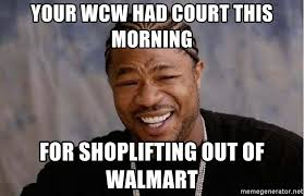 Shoplifting Meme - your wcw had court this morning for shoplifting out of walmart yo