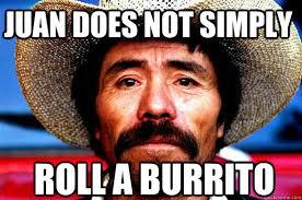 Burrito Meme - juan does not simply roll a burrito juan does not simply quickmeme