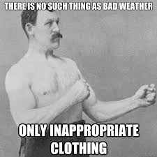 Bad Weather Meme - there is no such thing as bad weather only inappropriate clothing
