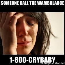 Wambulance Meme - someone call the wambulance 1 800 crybaby first world problems