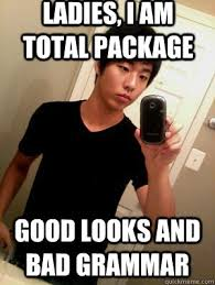Bad Grammar Meme - ladies i am total package good looks and bad grammar sexy fob