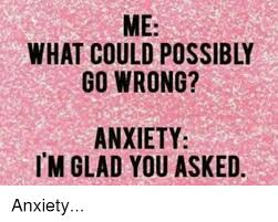 Anxiety Meme - what could possibly go wrong anxiety im glad you asked anxiety