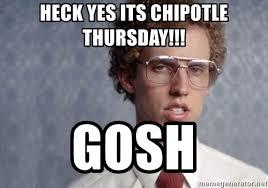 Chipotle Memes - heck yes its chipotle thursday gosh napoleon dynamite meme
