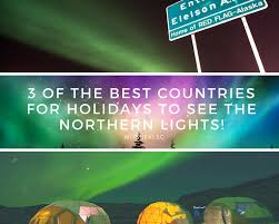 best country to see northern lights 3 of the best countries for holidays to see the northern lights