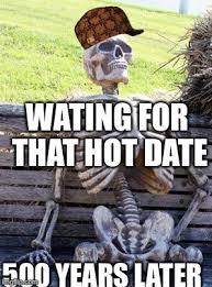 Hot Date Meme - waiting skeleton meme imgflip