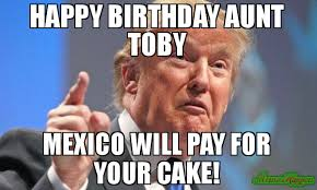 Toby Meme - happy birthday aunt toby mexico will pay for your cake meme