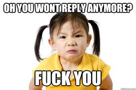 Pissed Off Meme - oh you wont reply anymore fuck you really really pissed off