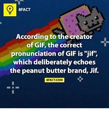 Correct Pronunciation Of Meme - 8fact according to the creator of gif the correct pronunciation of