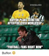 World Cup Memes - buffonplanstoretire afterthe 2018 world cup football fans right