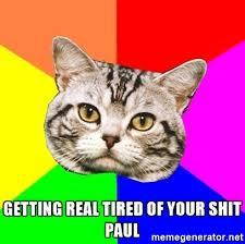Getting Real Tired Of Your Bullshit Meme Generator - getting real tired of your shit paul wisdom cat meme generator