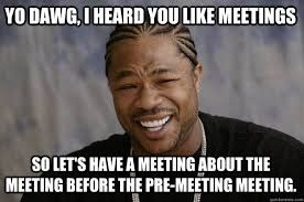 Meeting Meme - yo dawg i heard you like meetings so let s have a meeting about