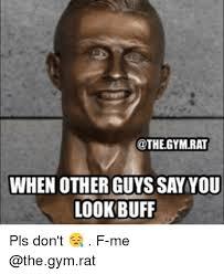 Gym Rats Meme - gymrat when other guys sayyou look buff pls don t f me gym meme