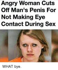 Eye Contact Meme - angry woman cuts off man s penis for not making eye contact during