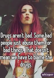 Drugs Are Bad Meme - aren t bad some bad people just abuse them for bad things that
