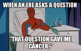 Gave Me Cancer Meme - when an ere asks a question that question gave me cancer