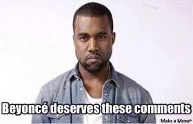 Kanye Memes - queen bey deserves these comments kanye west know your meme