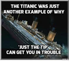 Just The Tip Meme - the titanic was just another exle of why just the tip can get