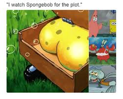 Spongbob Meme - i watch spongebob for the plot spongebob meme on me me