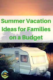 family vacation ideas on a budget summer vacation ideas for families on a budget living on the cheap