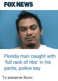 Florida Man Meme - foxnews florida man caught with full rack of ribs in his pants
