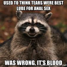 Anal Sex Meme - used to think tears were best lube for anal sex was wrong it s