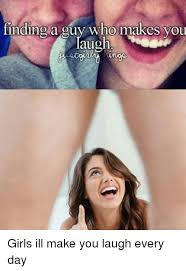 Memes To Make You Laugh - finding a guy who makes you augh girls ill make you laugh every