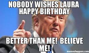 Meme Laura - nobody wishes laura happy birthday better than me believe me