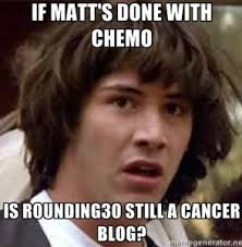 Chemo Meme - the last chemotherapy treatment of my life rounding 30