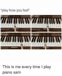 Piano Meme - play how you feel eber eber eber this is me every time i play