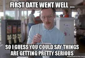 First Date Meme - first date went well so i guess you could say things are