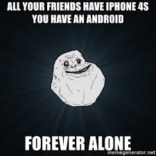 Iphone 4s Meme - all your friends have iphone 4s you have an android forever alone