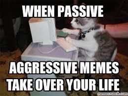 Passive Aggressive Meme - aggressive people lol will drive you crazy