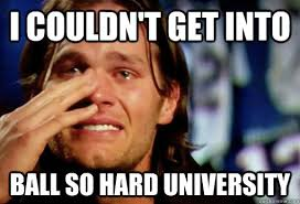 Ball So Hard Meme - i couldn t get into ball so hard university crying tom brady