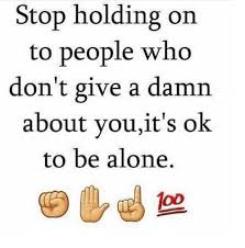 Alone Memes - stop holding on to people who don t give a damn about you it s ok