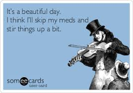 Funny Ecard Memes - funny ecard it s a beautiful day i think i ll skip my meds and