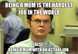 Being A Mom Meme - being a mom is the hardest job in the world false being a mom