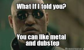 Dubstep Memes - meme creator what if i told you you can like metal and dubstep