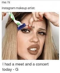 Makeup Artist Memes - me hi instagram makeup artist i had a meet and a concert today g