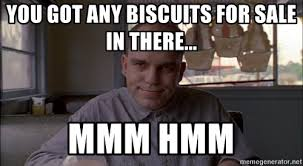 Biscuits Meme - you got any biscuits for sale in there mmm hmm slingblade112
