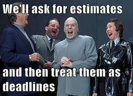 Ask Meme - we ll ask for estimates and then treat them as deadlines