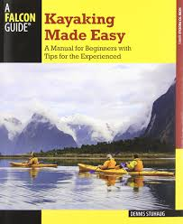 kayaking made easy 4th a manual for beginners with tips for the