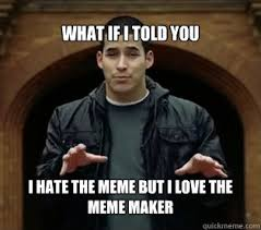 Love Hate Meme - what if i told you i hate the meme but i love the meme maker