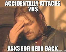 accidentally attacks 2ds asks for hero back meme frustrated