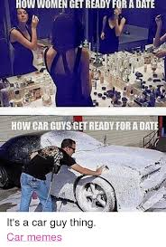 Car Guy Meme - how women get ready foradate howcar guys get ready foradate it s a