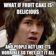 Fruitcake Meme - what if fruit cake is delicious and people act like its horrible so