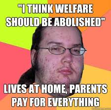 Welfare Meme - i think welfare should be abolished lives at home parents pay for
